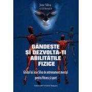 Gandeste si dezvolta-ti abilitatile fizice - Ghidul lui Jose Silva de antrenament mental pentru fitnes si sport