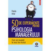 50 de experimente privind psihologia managerului - Cum sa reusesti la locul de munca