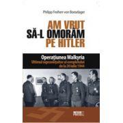 Am vrut sa-l omoram pe Hitler - Operatiunea Walkyria