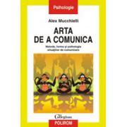 Arta de a comunica - Metode, forme si psihologia situatiilor de comunicare