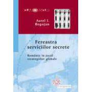 Fereastra serviciilor secrete - Romania in jocul strategiilor globale