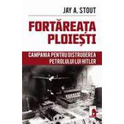 Fortareata Ploiesti - Campania pentru distrugerea petrolului lui Hitler