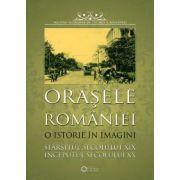 Orasele Romaniei. O istorie în imagini. Sfârşitul secolului XIX începutul secolului XX