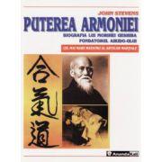 Puterea armoniei - biografia lui Morihei Ueshiba, fondatorul Aikido-ului, cel mai mare Maestru al artelor marţiale
