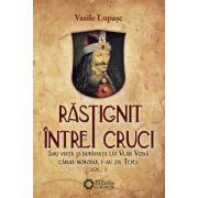 Rastignit intre cruci - Sau viaţa şi dupăviaţa lui Vlad Vodă căruia norodul i-au zis Ţepeş, vol. I, ediţia a IV-a/2010, revizuită