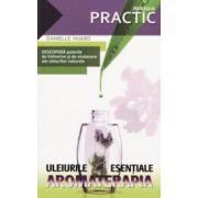 Uleiurile esentiale - Aromoterapia - Descopera puterile de intinerire si de vindecare ale uleiurilor naturale