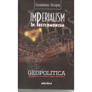 Imperialism In Postcomunism - Geopolitica dezordinii in fostul lagar socialist