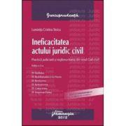 Ineficacitatea actului juridic civil. Practica judiciara si reglementarea din noul Cod civil