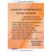 Gramatica limbii romane pentru examene. 2500 grile tematice, explicate si comentate 2013