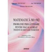 Matematica M1+M2. Probleme pregatitoare pentru bacalaureat insotite de breviare teoretice, partea a II-a - Clasele a XI-a si a XII-a