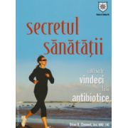 Secretul sanatatii. Cum sa te vindeci fara antibiotice