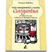 Viata nemaipomenita a marelui Gargantua povestita pentru copii de Ileana si de Romulus Vulpescu