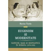 Eugenism si modernitate. Natiune, rasa si biopolitica in Europa (1870-1950)