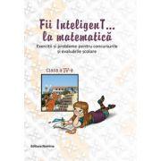 Fii inteligenT... la matematica, clasa a IV-a. Exercitii si probleme pentru concursurile si evaluarile scolare. Anul scolar 2014-2015