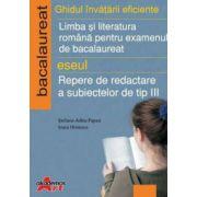 Ghidul invatarii eficiente, limba si literatura romana pentru examenul de bacalaureat. Eseul - Repere de dedactare a subiectelor de tip III
