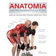 Anatomia antrenamentului fizic. Ghid de specialitate pentru exercitiile tale