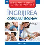 Ingrijirea copilului bolnav. Ghidul practic esential al tuturor parintilor