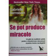 Se pot produce miracole - Un ghid de modificari subtile pentru o transformare miraculoasa si pentru fericire nemarginita