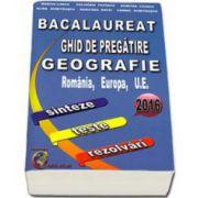 Bacalaureat 2016, ghid de pregatire Geografie, Romania, Europa, U.E. - sinteze, teste, rezolvari