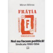 Noi nu facem politica! Sindicate 1990-1994 (Miron Mitrea)