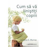 Cum sa va linistiti copiii (Lorraine E. Murray)