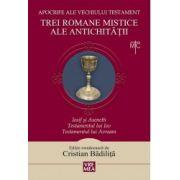 Trei romane mistice ale Antichitatii. Iosif si Aseneth, Testamentul lui Iov, Testamentul lui Avraam - Apocrife ale vechiului testament