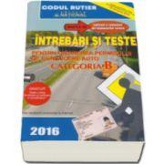 Intrebari si teste 2016 - CATEGORIA B pentru obtinerea permisului de conducere auto  - Contine explicatii si comentarii ale raspunsurilor corecte