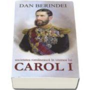 Societatea romaneasca in vremea lui Carol I (Dan Berindei)