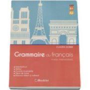 Grammaire du francais - Niveau intermediaire. Substantivul, verbul, cuvinte invariabile, tipuri de fraze, discursul direct si indirect - Claudia Dobre