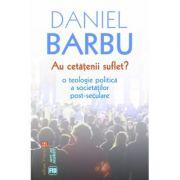 Au cetatenii suflet? O teologie politica a societatilor post-seculare - Daniel Barbu