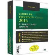 Codul de procedura civila 2016. Jurisprudenta. Sinteze Include O. U. G. nr. 1/2016 (M. Of. nr. 85 din 4 februarie 2016)
