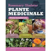 Plante medicinale. Ghidul incepatorului - Afla, Cultiva, Prepara
