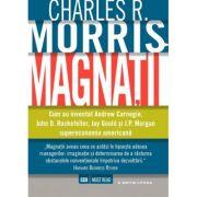 Magnatii - Cum a inventat Andrew Carnegie, John D. Rockefeller, Jay Gould si J. P. Morgan supereconomia americana
