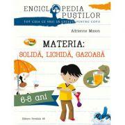 Materia - Solida, Lichida, Gazoasa. Seria enciclopedia pustilor (6-8 ani)