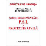 Noile reglementari P. S. I. si protectie civila (Situatiile de urgenta) - editia a XXII-a - 19 aprilie 2016