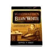 Sa o cunoastem pe Ellen White. O perspectiva inedita asupra vietii, scrierilor si temelor ei majore - George R. Knight