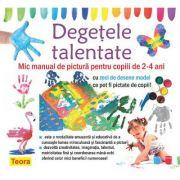 Degetele talentate. Mic manual de pictura pentru copiii de 2-4 ani. Cu zei de denese model ce pot fi pictate de copii!