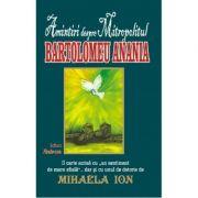 Mihaela Ion. Amintiri despre Mitropolitul Bartolomeu Anania (contine predici si poezii inedite)