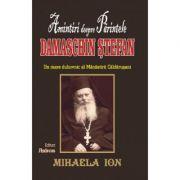 Amintiri despre Parintele Damaschin Stefan, un mare duhovnic al manastirii Caldarusani (Mihaela Ion)