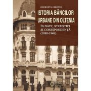 Istoria bancilor urbane din Oltenia in date statistici si corespondenta (1880-1948)