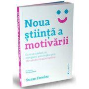 Noua stiinta a motivarii - Cum sa conduci, sa energizezi si sa implici prin Metoda Motivatiei Optime
