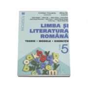 Limba si literatura romana, clasa a V-a. Teorie, modele, exercitii - Cristian Ciocaniu (Editie 2016)