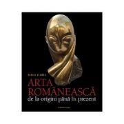 Arta romaneasca, de la origini pana in prezent - Vasile Florea