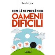 Cum sa ne purtam cu oamenii dificili (Roy Lilley)