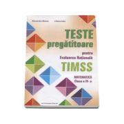 Teste pregatitoare pentru evaluarea nationala TIMSS. Matematica clasa a IV-a - Alexandra Manea (Editie evizuita si adaugita)