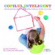Copilul inteligent. 100 de jocuri creative pentru copiii intre 2 si 5 ani
