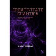 Creativitate Cuantica. Foloseste puterea constiintei pentru a-ti modela viata