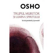 Trupul muritor si lumina spiritului - 60 de parabole si povestiri (Osho)