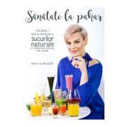 Sanatate la Pahar, vol. 1. Ghid de introducere a sucurilor naturale in alimentatia zilnica, pas cu pas