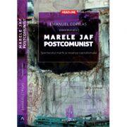 Marele jaf postcomunist. Spectacolul marfii si revansa capitalismului - Emanuel Copilas